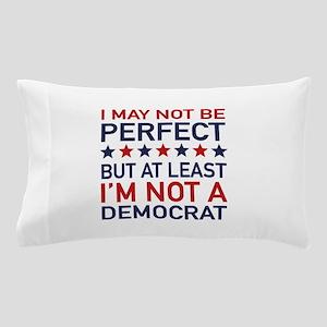 At Least I'm Not A Democrat Pillow Case