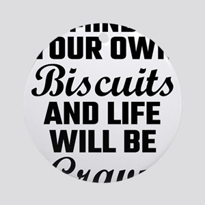 Mind Your Own Biscuits And Life Wil Round Ornament