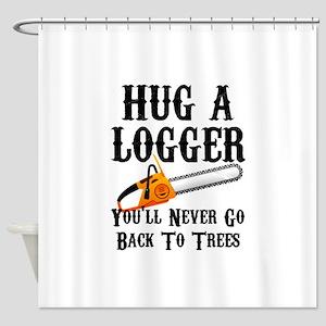Hug A Logger You'll Never Go Back T Shower Curtain