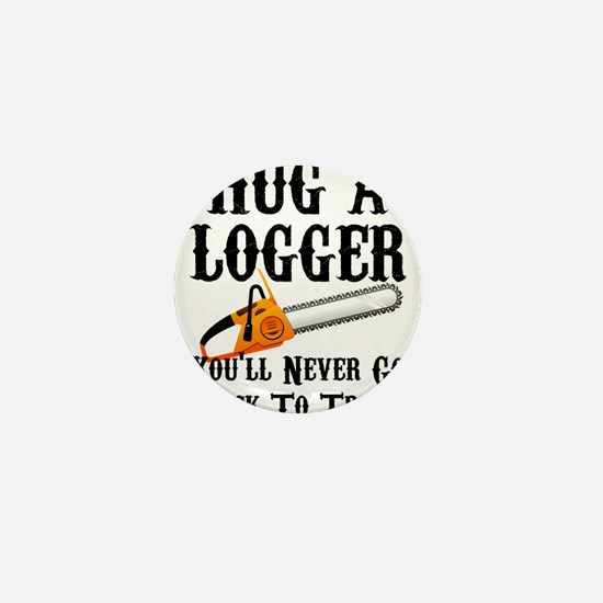 Hug A Logger You'll Never Go Back To T Mini Button