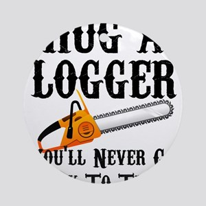Hug A Logger You'll Never Go Back T Round Ornament