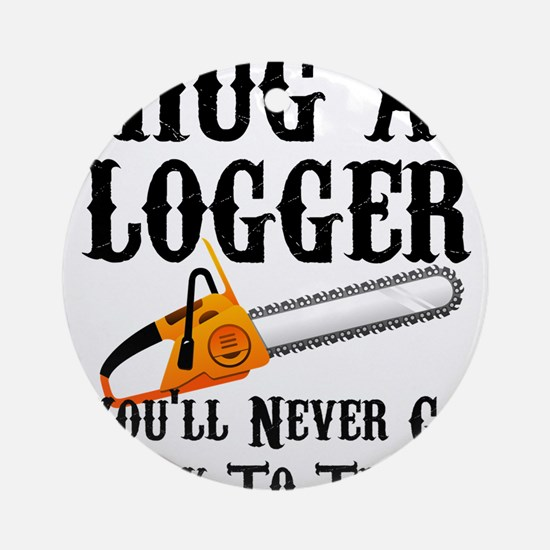 Hug A Logger You'll Never Go Back T Round Ornament