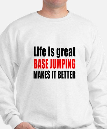 Life is great Base Jumping makes it bet Sweatshirt