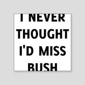 I Never Thought I'd Miss Bush Sticker