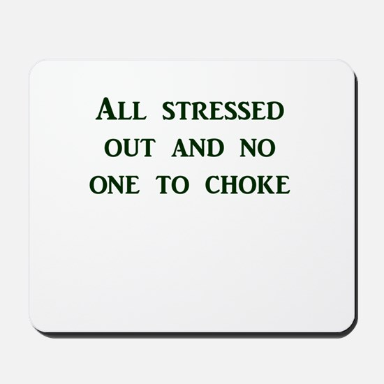 All stressed out and no one to choke Mousepad