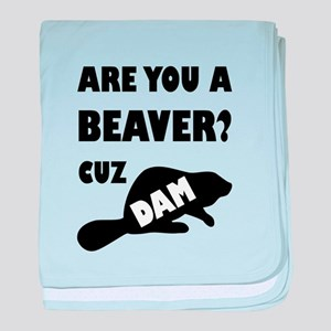 Are You A Beaver? Cuz Dam! baby blanket