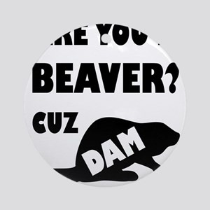 Are You A Beaver? Cuz Dam! Round Ornament