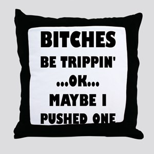 Bitches Be Trippin'...OK...Maybe I Pu Throw Pillow