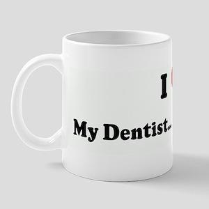 I Love My Dentist... He is my Mug