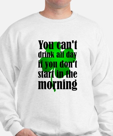 You Can't Drink All Day If You Don't St Sweatshirt