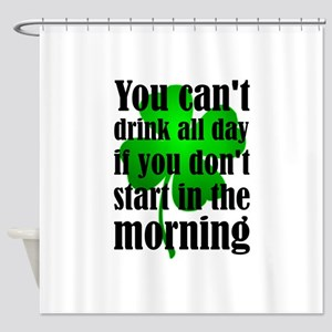 You Can't Drink All Day If You Don' Shower Curtain