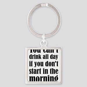 You Can't Drink All Day If You Don't Sta Keychains