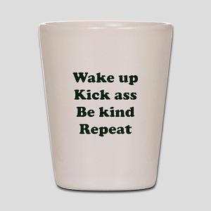Wake Up Kick Ass Be Kind Repeat Shot Glass