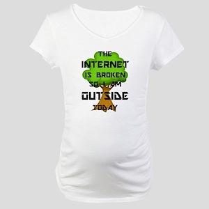 The Internet Is Broken So I Am O Maternity T-Shirt