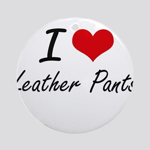 I love Leather Pants Round Ornament