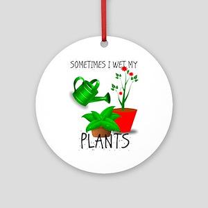 Sometimes I Wet My Plants Round Ornament