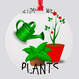 Sometimes I Wet My Plants Round Ornament