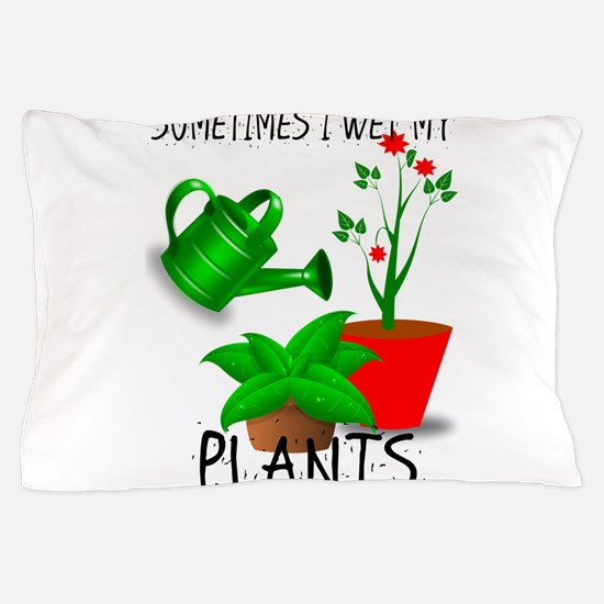 Sometimes I Wet My Plants Pillow Case