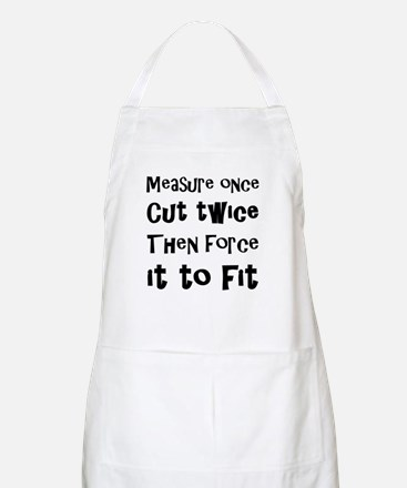Measure Once Cut Twice Then Force It To Fit Apron