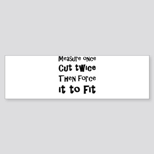 Measure Once Cut Twice Then Force I Bumper Sticker
