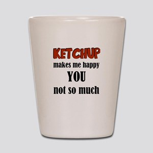 Ketchup Makes Me Happy You Not So Much Shot Glass