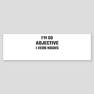 I'm So Adjective I Verb Nouns Bumper Sticker