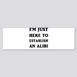 I'm just here to establish an alibi Bumper Sticker