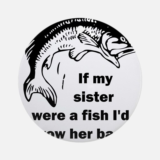 If my sister were a fish I'd throw Round Ornament