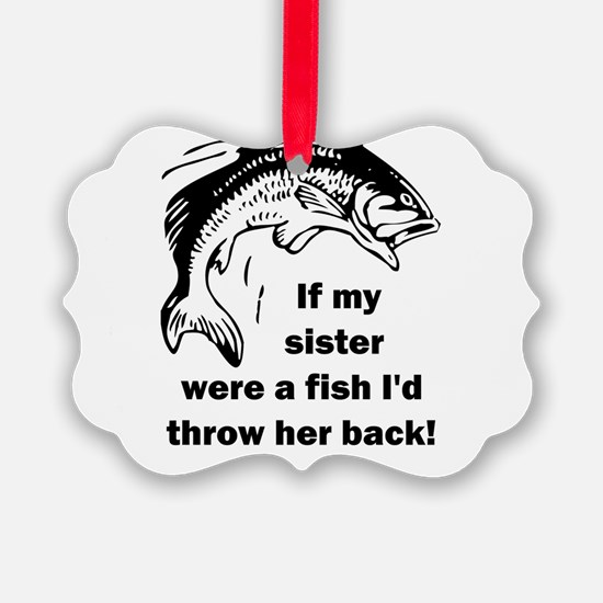 If my sister were a fish I'd thro Ornament