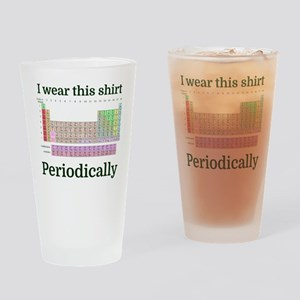 I wear this shirt Periodically Drinking Glass