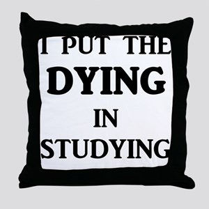 I Put The DYING In Studying Throw Pillow