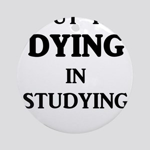 I Put The DYING In Studying Round Ornament