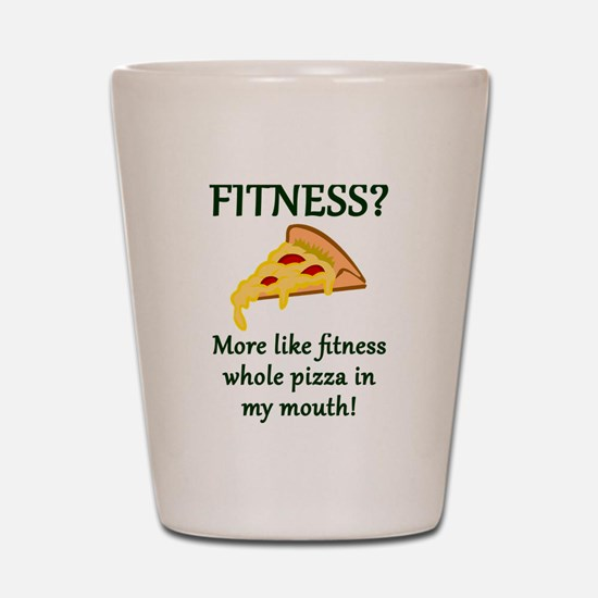 FITNESS? More like fitness whole pizza Shot Glass