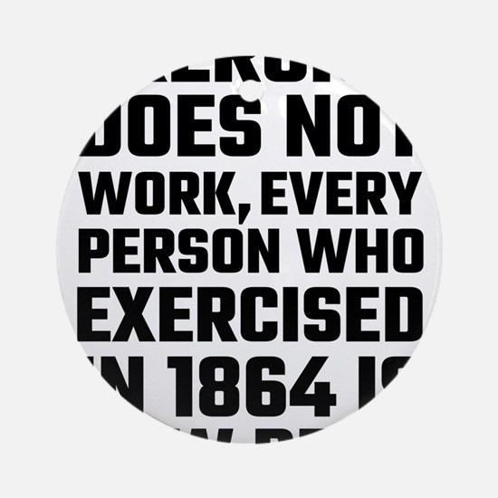 Exercise Does Not Work Round Ornament