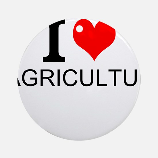I Love Agriculture Round Ornament