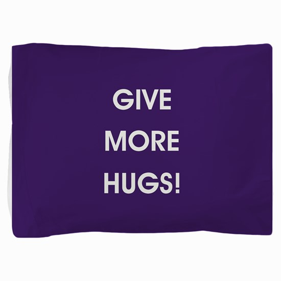 GIVE MORE HUGS! Pillow Sham