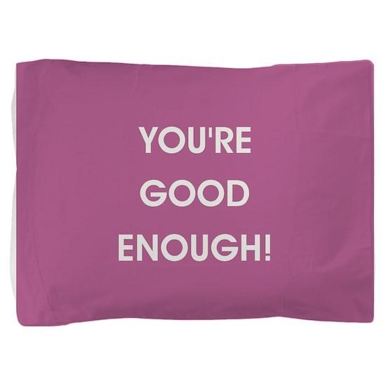 YOU'RE GOOD ENOUGH! Pillow Sham