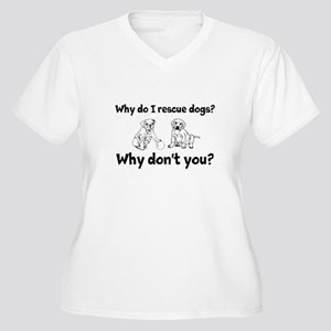 Why do I rescue dogs? Why dont you? Plus Size T-Sh