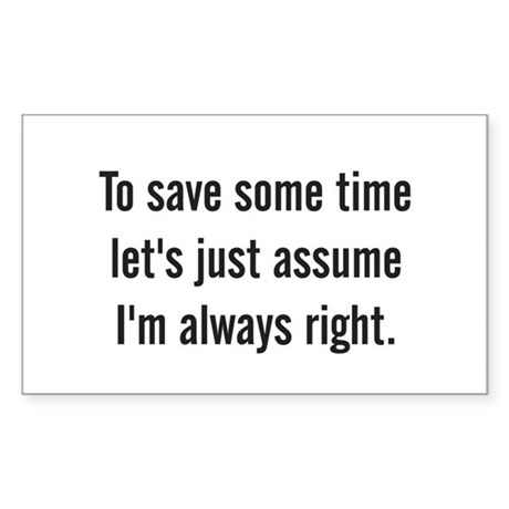 To save some time let's assume I'm always right St