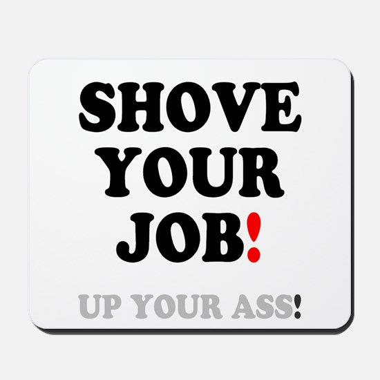 SHOVE YOUR JOB - UP YOUR ASS! Mousepad