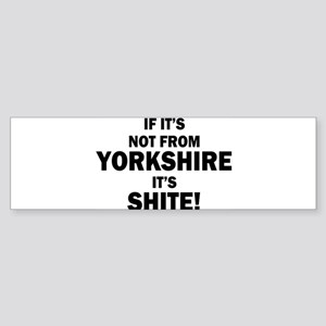 if its not from yorkshire its shite Bumper Sticker