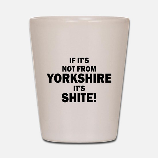 if its not from yorkshire its shite Shot Glass