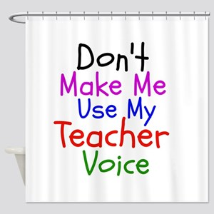 Dont Make Me Use My Teacher Voice Shower Curtain
