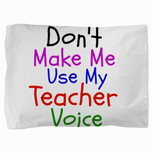 Dont Make Me Use My Teacher Voice Pillow Sham