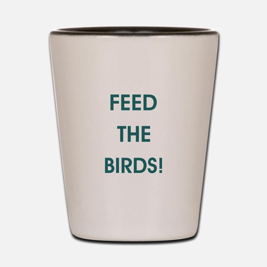 FEED THE BIRDS! Shot Glass