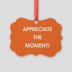 APPRECIATE THE MOMENT! Ornament