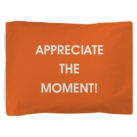 APPRECIATE THE MOMENT! Pillow Sham