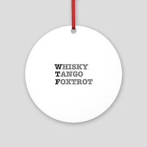 WTF - WHISKY,TANGO,FOXTROT Round Ornament