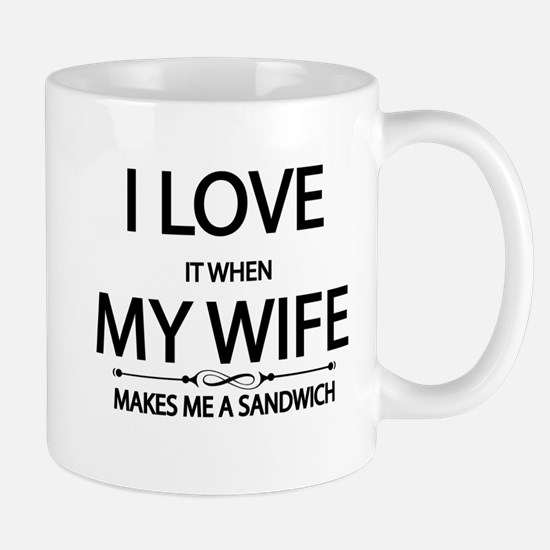 i love it when my wife, makes me a sandwich Mugs