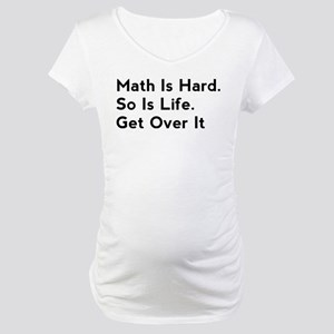 Math Is Hard. So Is Life. Get Over It Maternity T-